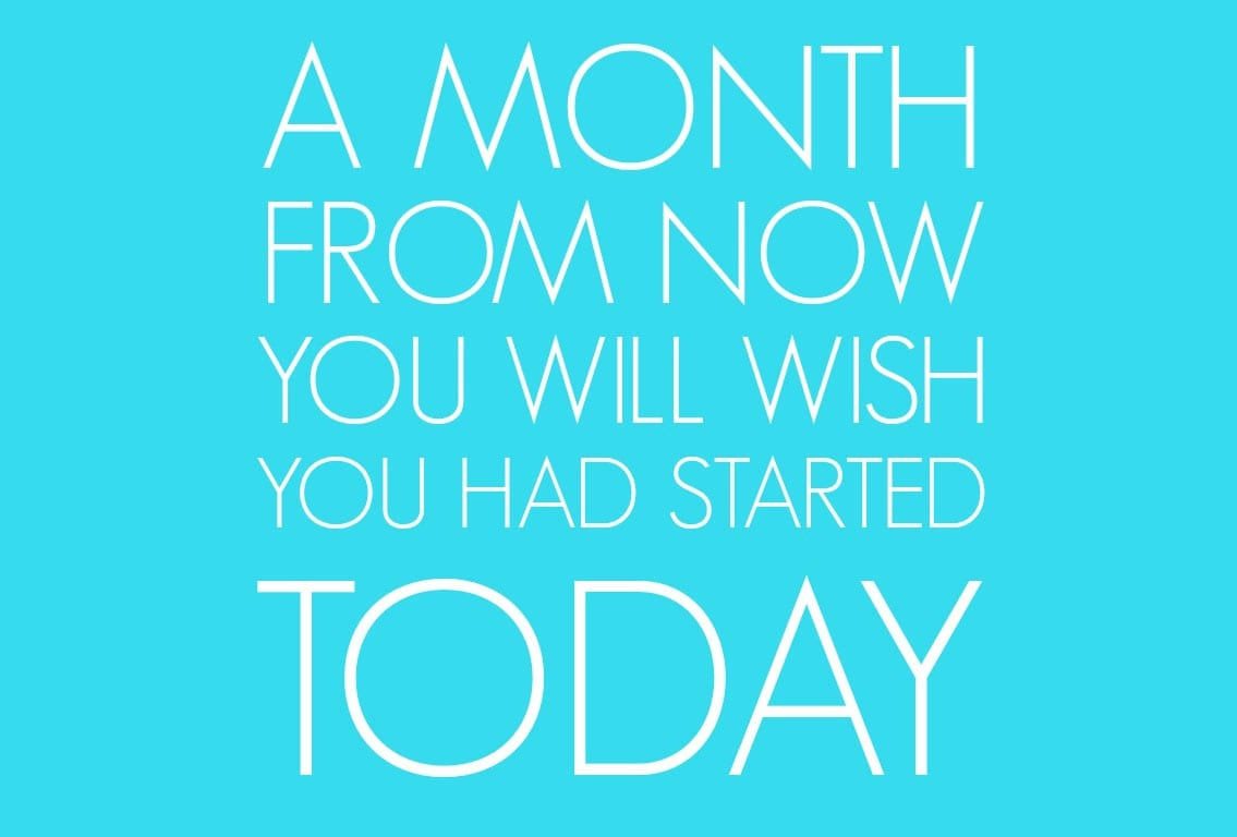A Month from Now You'll Wish You Had Started Today